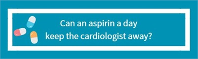 Can an aspirin a day keep the cardiologist away?